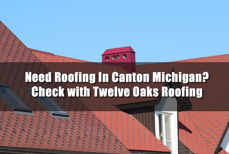 Need Roofing In Canton Michigan Check With Twelve Oaks