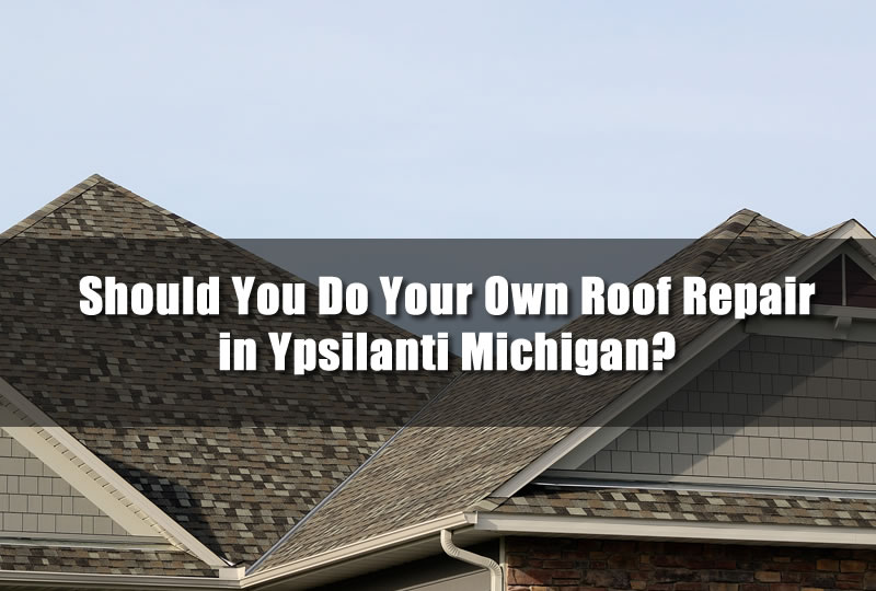 Should You Do Your Own Roof Repair in Ypsilanti Michigan?