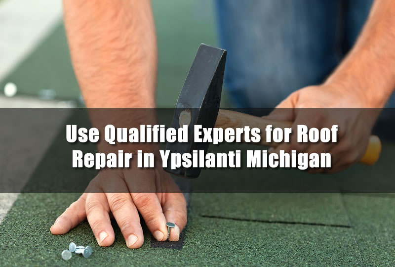 Use Qualified Experts for Roof Repair in Ypsilanti Michigan