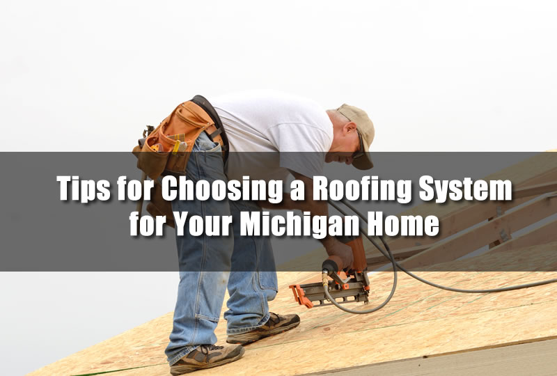 Tips for Choosing a Roofing System for Your Michigan Home