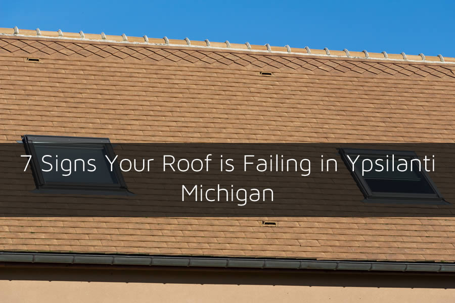 7 Signs Your Roof is Failing in Ypsilanti Michigan