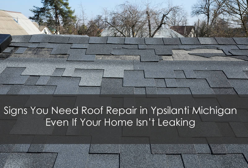 Signs You Need Roof Repair in Ypsilanti Michigan Even If Your Home Isn't Leaking