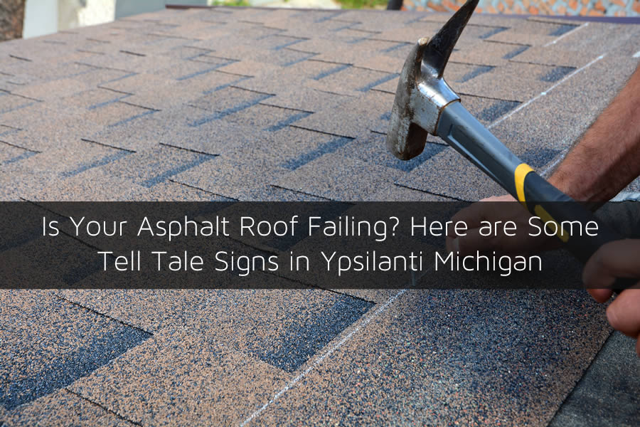 Is Your Asphalt Roof Failing? Here are Some Tell Tale Signs in Ypsilanti Michigan
