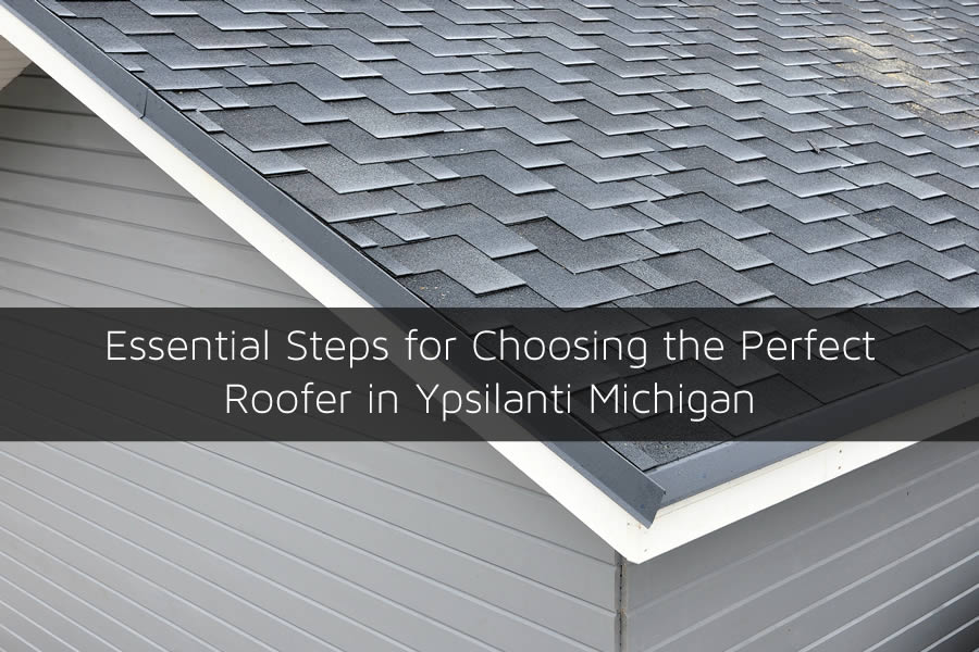 Essential Steps for Choosing the Perfect Roofer in Ypsilanti Michigan