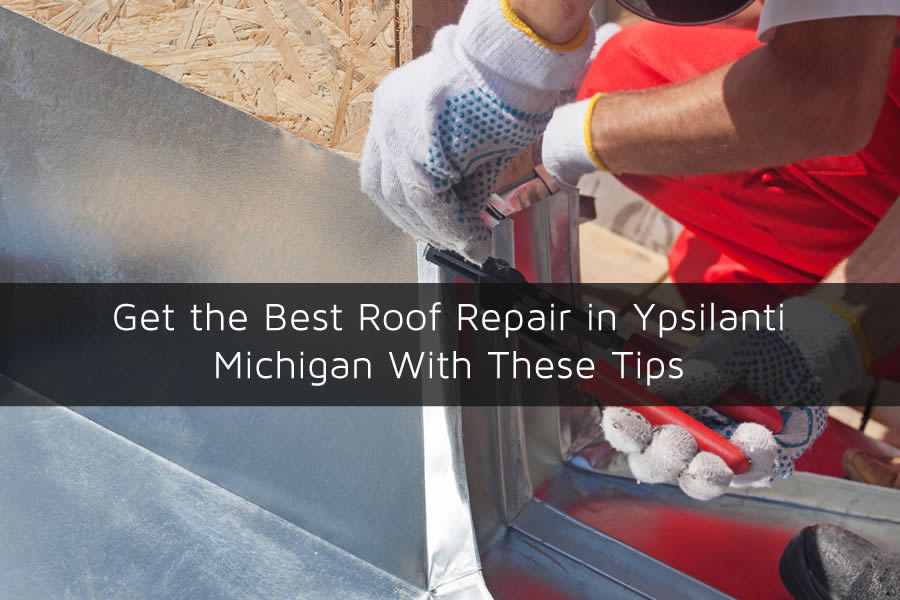 Get the Best Roof Repair in Ypsilanti Michigan With These Tips