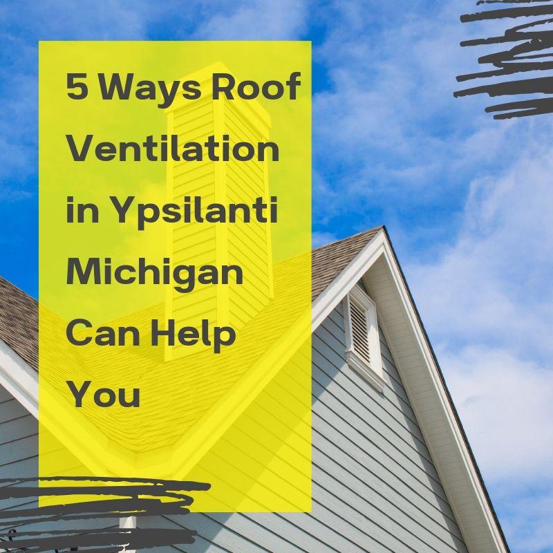 5 Ways Roof Ventilation in Ypsilanti Michigan Can Help You