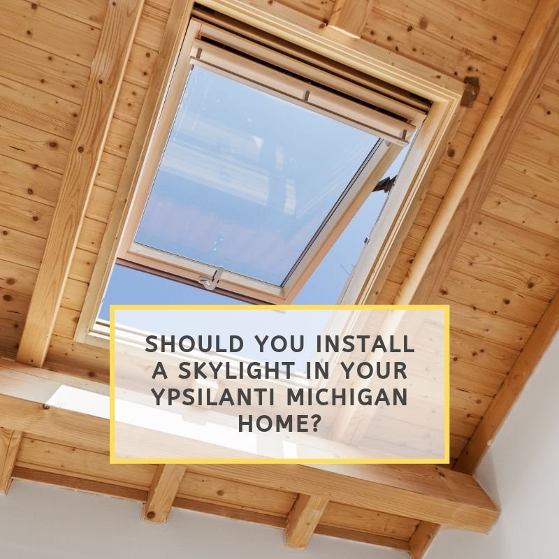 Should You Install a Skylight in Your Ypsilanti Michigan Home?