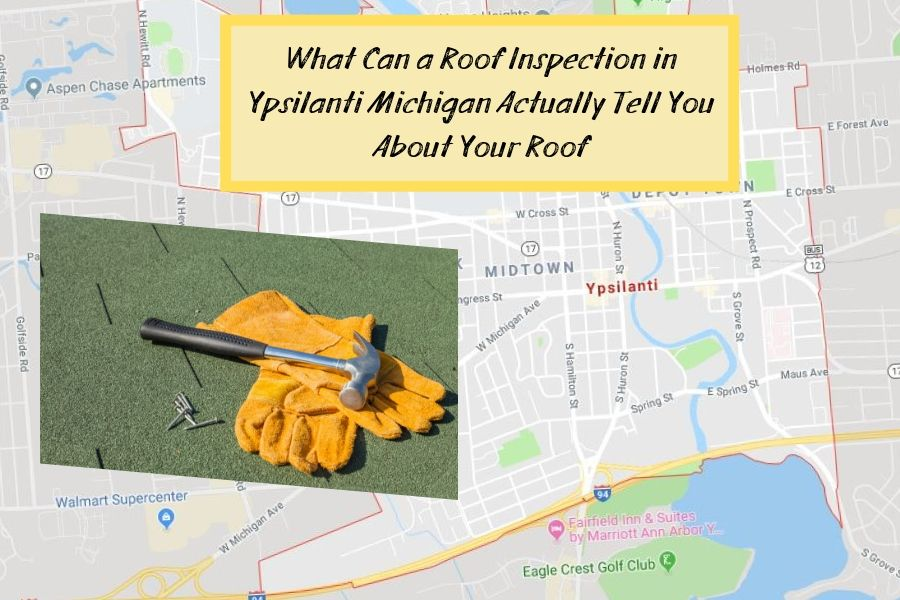 What Can a Roof Inspection in Ypsilanti Michigan Actually Tell You About Your Roof
